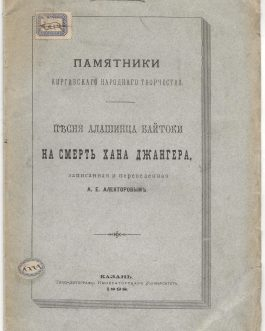 EARLY KAZAKH-RUSSIAN BILINGUALISM: Памятники киргизскаго народнаго творчества. Пѣсня Алашинца Байтоки на смерть Хана Джангера, записанная и переведенная [Monuments of the Creative Power of the Kirghiz people. Alashian poems on the death of Dzhanger khan. With Russian Translation]